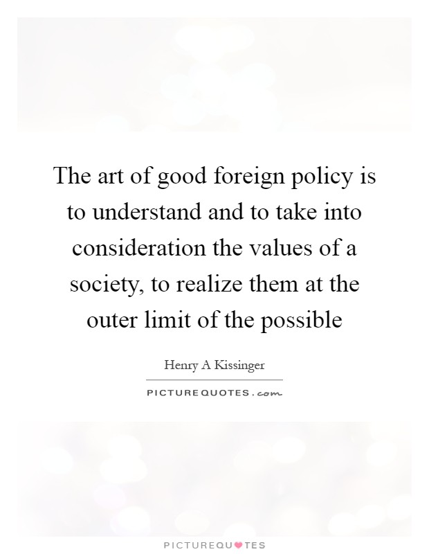 The art of good foreign policy is to understand and to take into consideration the values of a society, to realize them at the outer limit of the possible Picture Quote #1