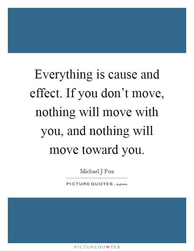 Everything is cause and effect. If you don't move, nothing will move with you, and nothing will move toward you Picture Quote #1