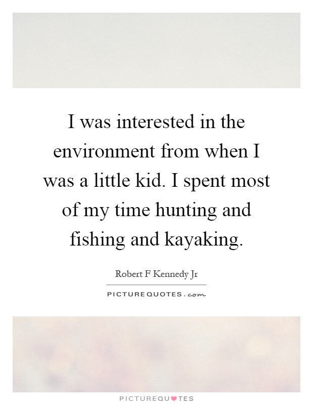 I was interested in the environment from when I was a little kid. I spent most of my time hunting and fishing and kayaking Picture Quote #1