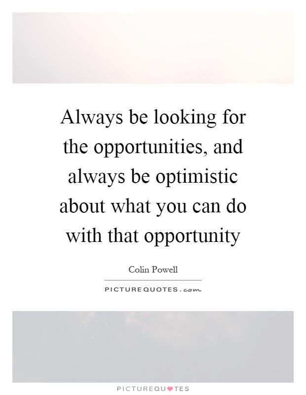 Always be looking for the opportunities, and always be optimistic about what you can do with that opportunity Picture Quote #1