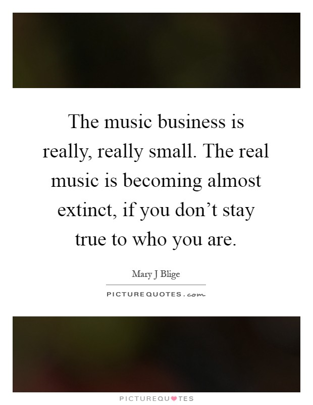 The music business is really, really small. The real music is becoming almost extinct, if you don't stay true to who you are Picture Quote #1