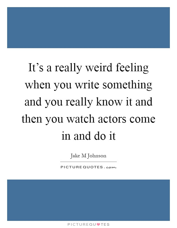 It's a really weird feeling when you write something and you really know it and then you watch actors come in and do it Picture Quote #1