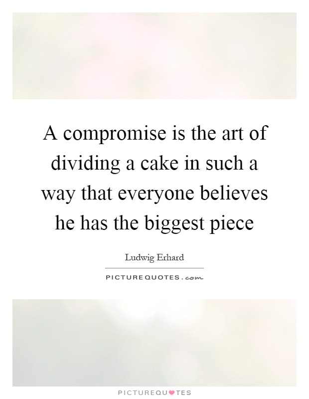 A compromise is the art of dividing a cake in such a way that everyone believes he has the biggest piece Picture Quote #1