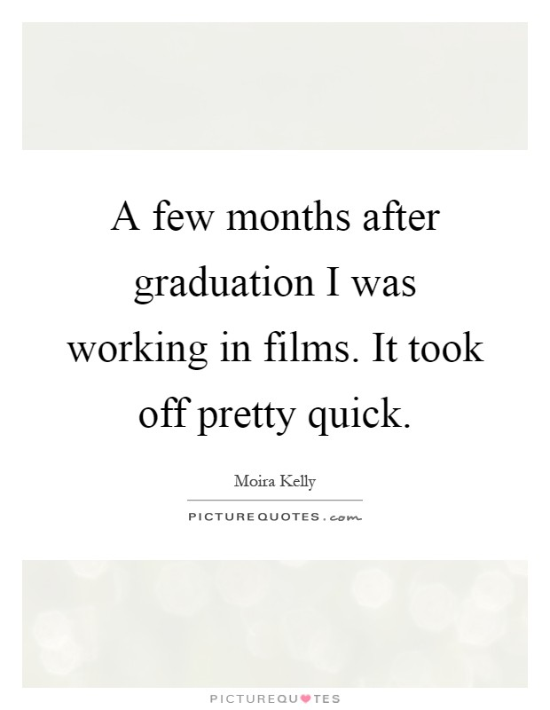 A few months after graduation I was working in films. It took off pretty quick Picture Quote #1