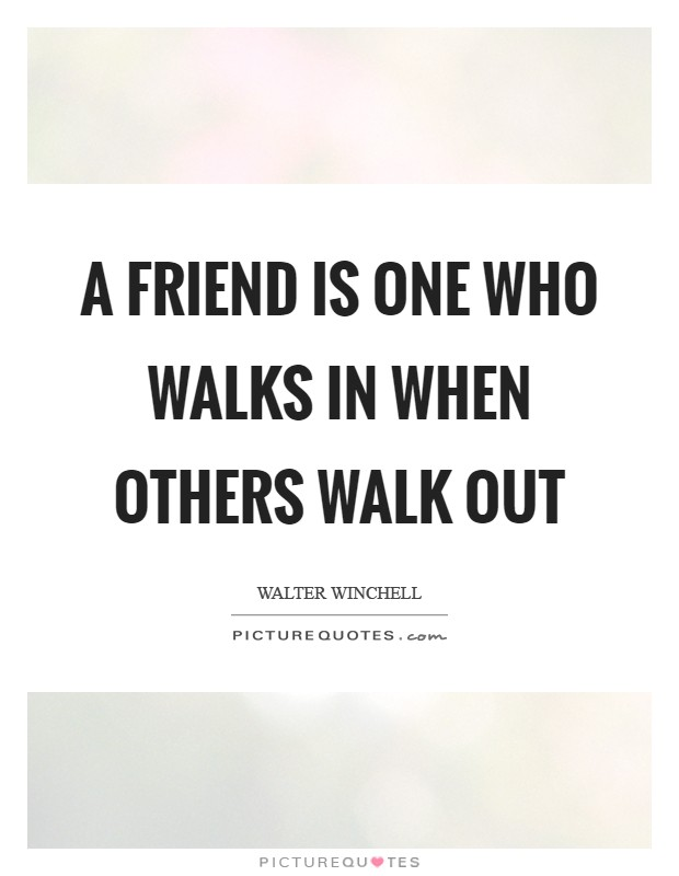 A friend is one who walks in when others walk out Picture Quote #1