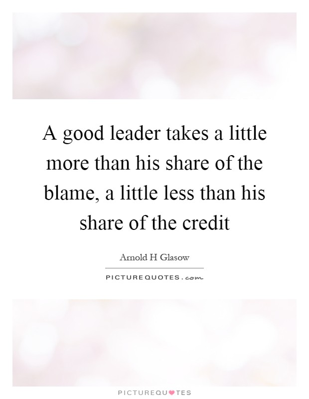 A good leader takes a little more than his share of the blame, a little less than his share of the credit Picture Quote #1