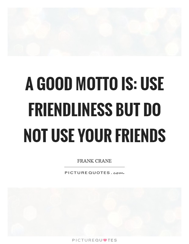 A good motto is: use friendliness but do not use your friends Picture Quote #1