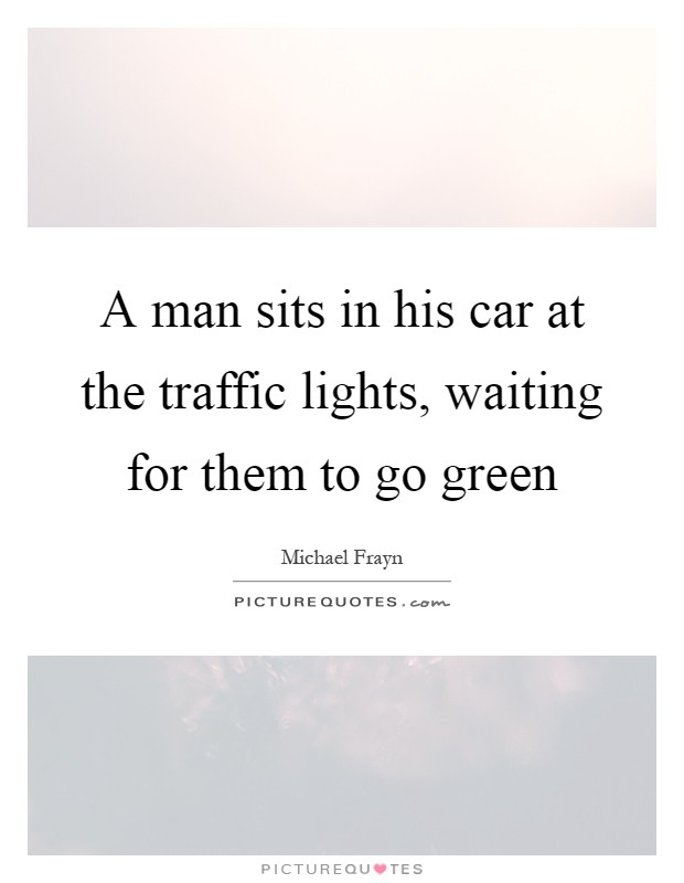 A man sits in his car at the traffic lights, waiting for them to go green Picture Quote #1