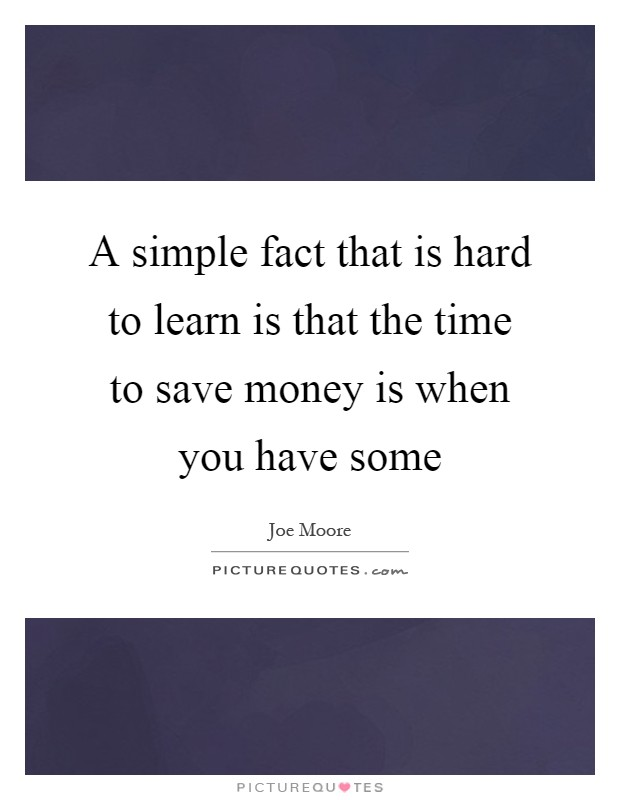 A simple fact that is hard to learn is that the time to save money is when you have some Picture Quote #1