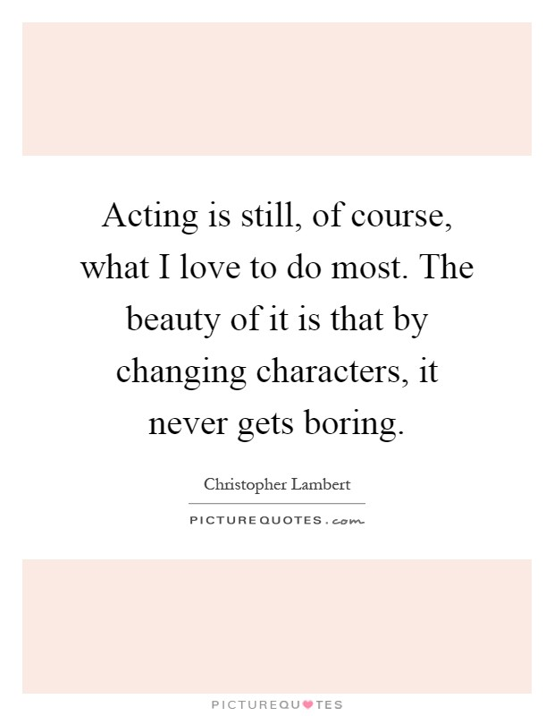 Acting is still, of course, what I love to do most. The beauty of it is that by changing characters, it never gets boring Picture Quote #1