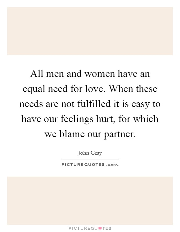 All men and women have an equal need for love. When these needs are not fulfilled it is easy to have our feelings hurt, for which we blame our partner Picture Quote #1
