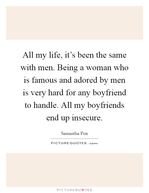 All my life, it's been the same with men. Being a woman who is famous and adored by men is very hard for any boyfriend to handle. All my boyfriends end up insecure Picture Quote #1