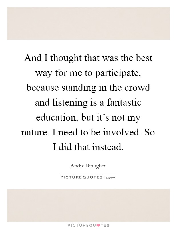 And I thought that was the best way for me to participate, because standing in the crowd and listening is a fantastic education, but it's not my nature. I need to be involved. So I did that instead Picture Quote #1