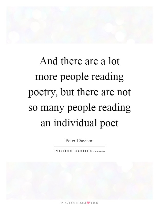 And there are a lot more people reading poetry, but there are not so many people reading an individual poet Picture Quote #1