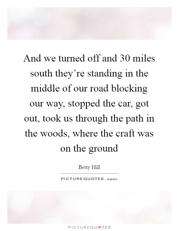 And we turned off and 30 miles south they're standing in the middle of our road blocking our way, stopped the car, got out, took us through the path in the woods, where the craft was on the ground Picture Quote #1