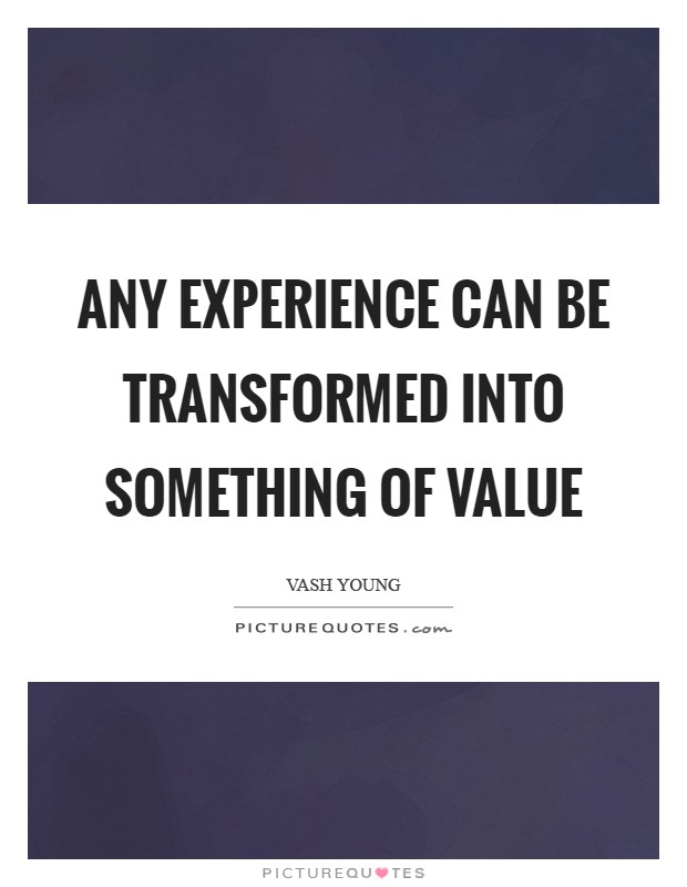 Any experience can be transformed into something of value Picture Quote #1