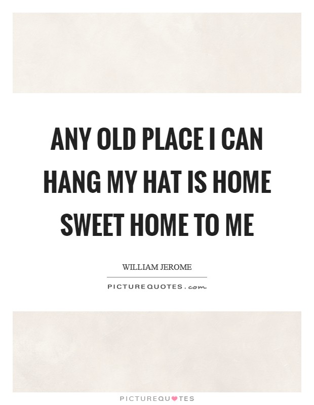 Any old place I can hang my hat is home sweet home to me Picture Quote #1