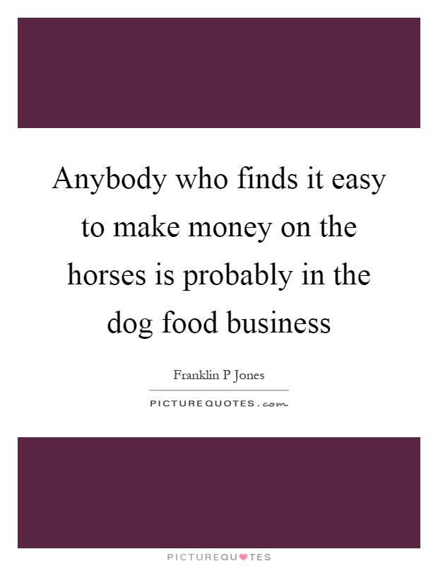 Anybody who finds it easy to make money on the horses is probably in the dog food business Picture Quote #1