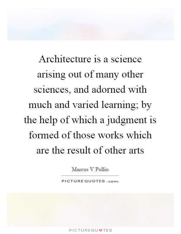Architecture is a science arising out of many other sciences, and adorned with much and varied learning; by the help of which a judgment is formed of those works which are the result of other arts Picture Quote #1