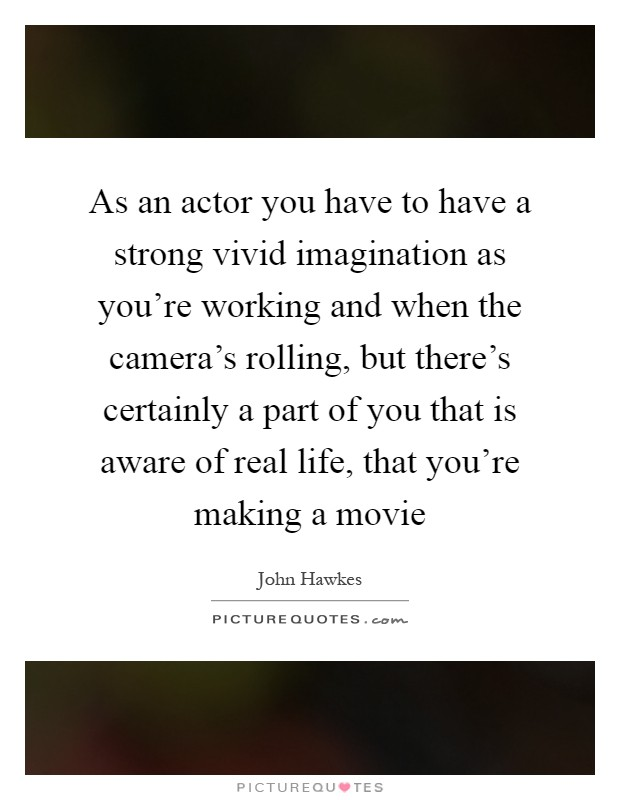 As an actor you have to have a strong vivid imagination as you're working and when the camera's rolling, but there's certainly a part of you that is aware of real life, that you're making a movie Picture Quote #1