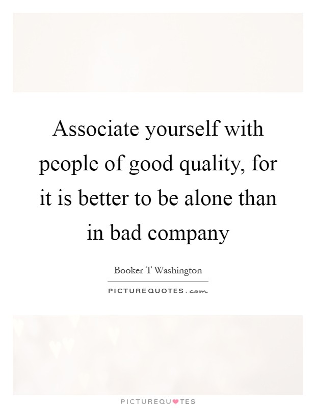 Associate yourself with people of good quality, for it is better to be alone than in bad company Picture Quote #1