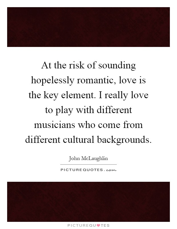 At the risk of sounding hopelessly romantic, love is the key element. I really love to play with different musicians who come from different cultural backgrounds Picture Quote #1