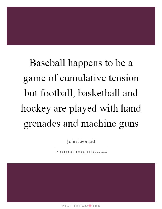 Baseball happens to be a game of cumulative tension but football, basketball and hockey are played with hand grenades and machine guns Picture Quote #1
