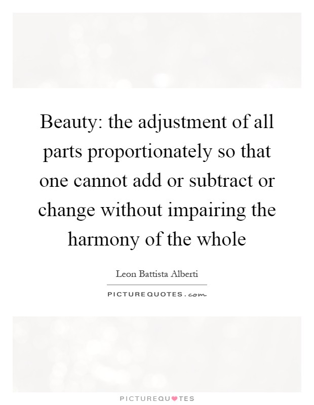 Beauty: the adjustment of all parts proportionately so that one cannot add or subtract or change without impairing the harmony of the whole Picture Quote #1