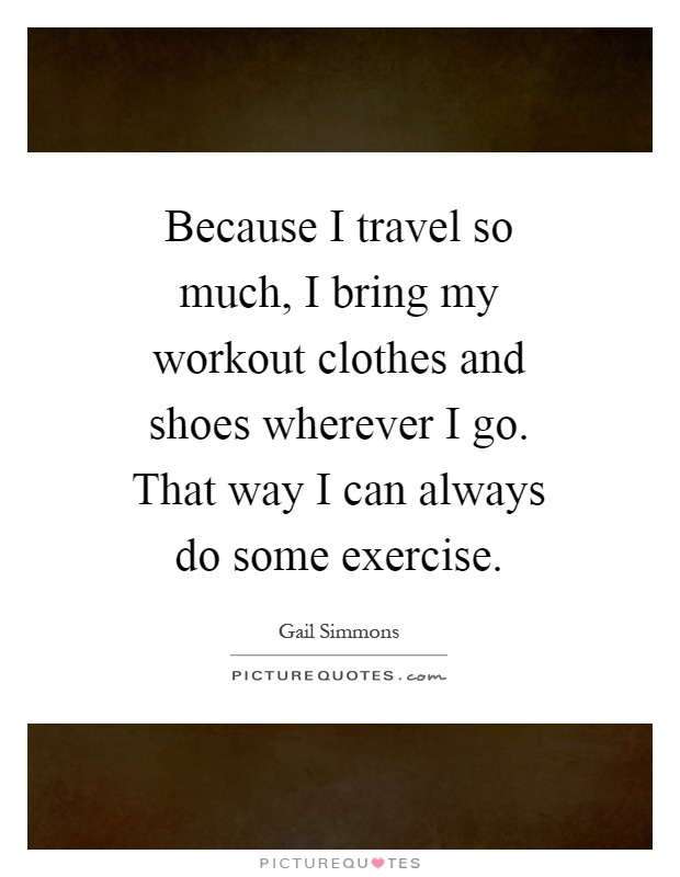 Because I travel so much, I bring my workout clothes and shoes wherever I go. That way I can always do some exercise Picture Quote #1