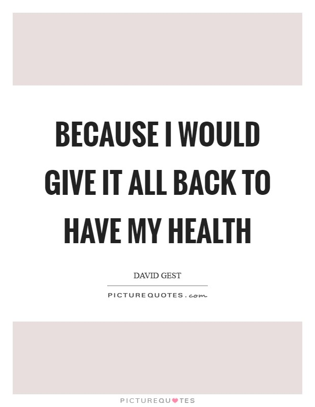 Because I would give it all back to have my health Picture Quote #1