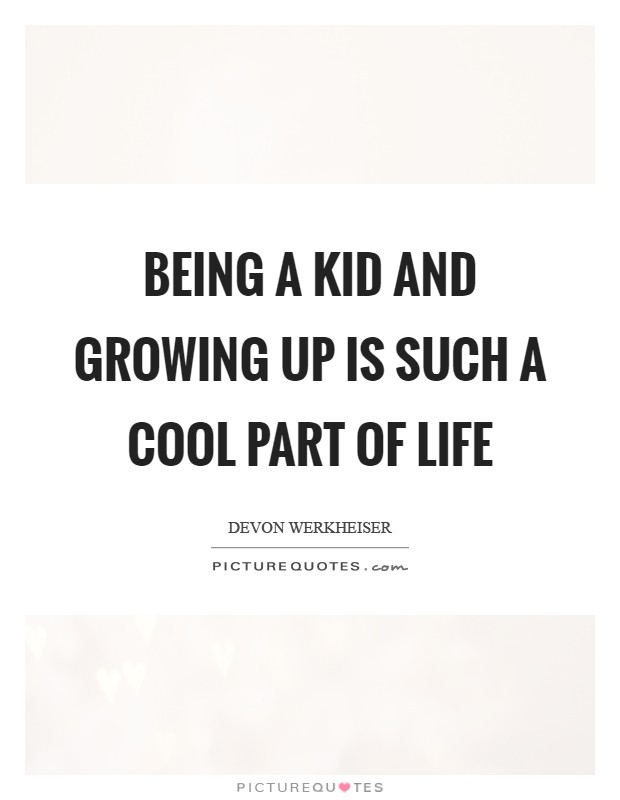 Being a kid and growing up is such a cool part of life Picture Quote #1