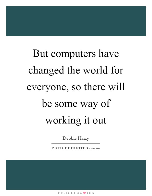 But computers have changed the world for everyone, so there will be some way of working it out Picture Quote #1