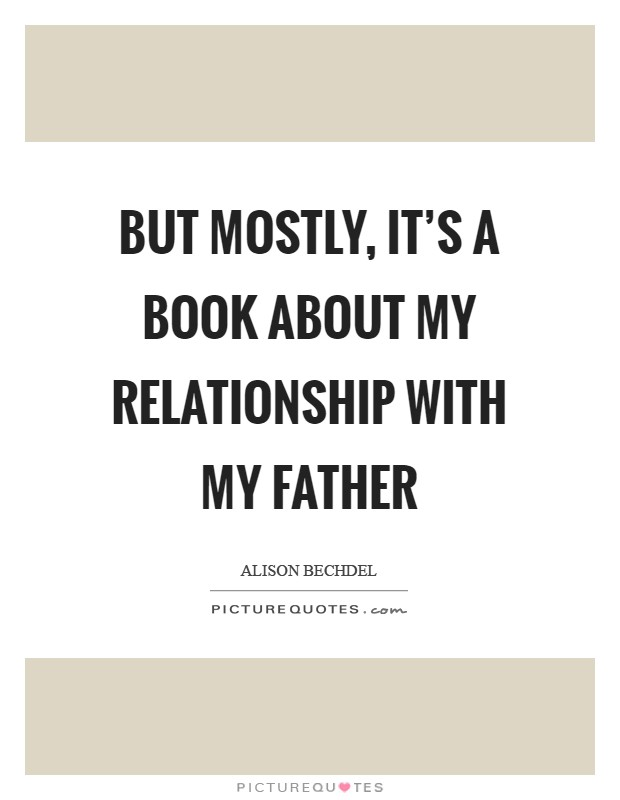 But mostly, it's a book about my relationship with my father Picture Quote #1
