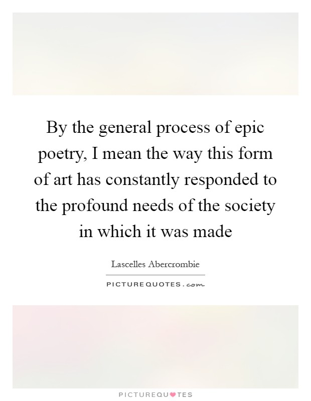 By the general process of epic poetry, I mean the way this form of art has constantly responded to the profound needs of the society in which it was made Picture Quote #1