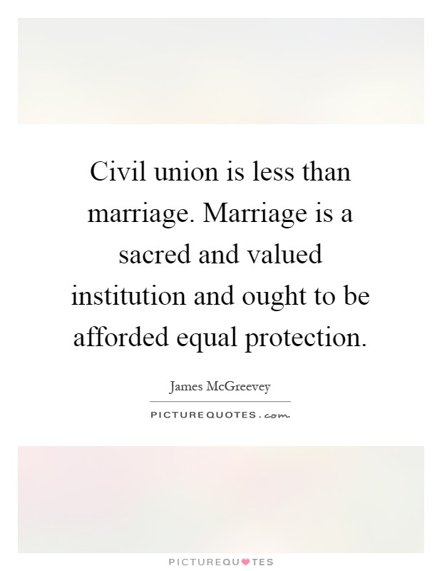 Civil union is less than marriage. Marriage is a sacred and valued institution and ought to be afforded equal protection Picture Quote #1