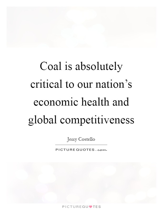 Coal is absolutely critical to our nation's economic health and global competitiveness Picture Quote #1