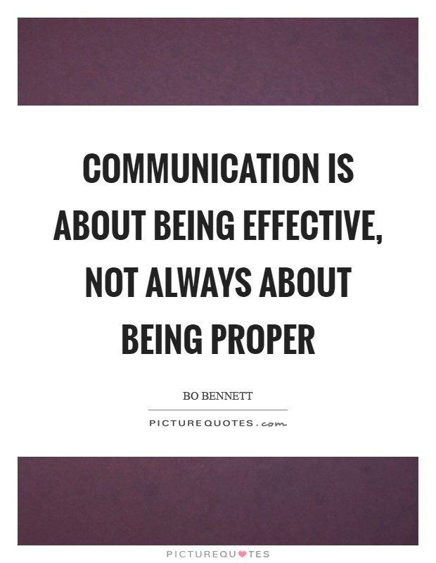 Communication is about being effective, not always about being proper Picture Quote #1