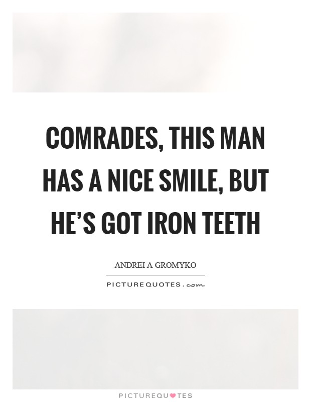 Comrades, this man has a nice smile, but he's got iron teeth Picture Quote #1