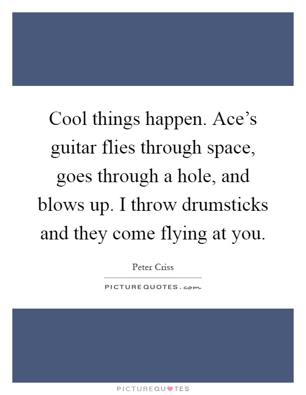 Cool things happen. Ace's guitar flies through space, goes through a hole, and blows up. I throw drumsticks and they come flying at you Picture Quote #1