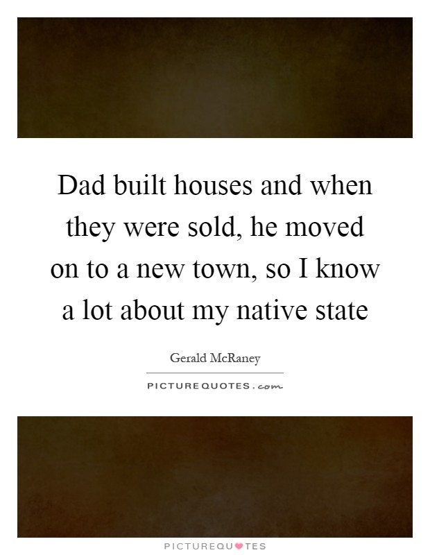 Dad built houses and when they were sold, he moved on to a new town, so I know a lot about my native state Picture Quote #1