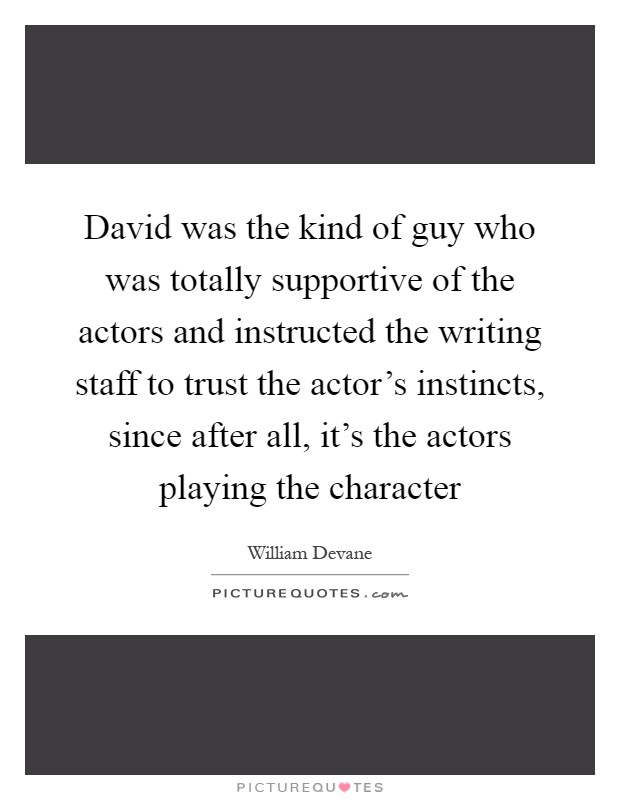 David was the kind of guy who was totally supportive of the actors and instructed the writing staff to trust the actor's instincts, since after all, it's the actors playing the character Picture Quote #1