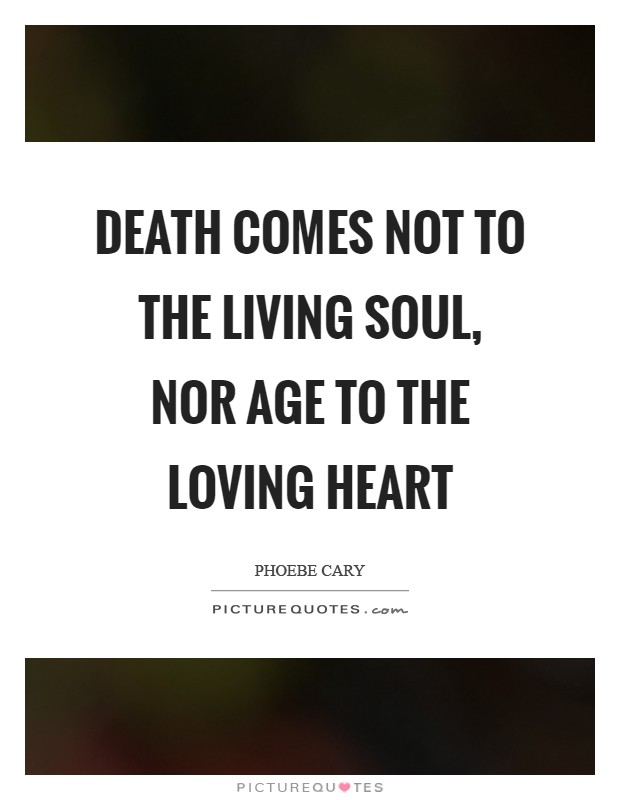 Death comes not to the living soul, nor age to the loving heart Picture Quote #1