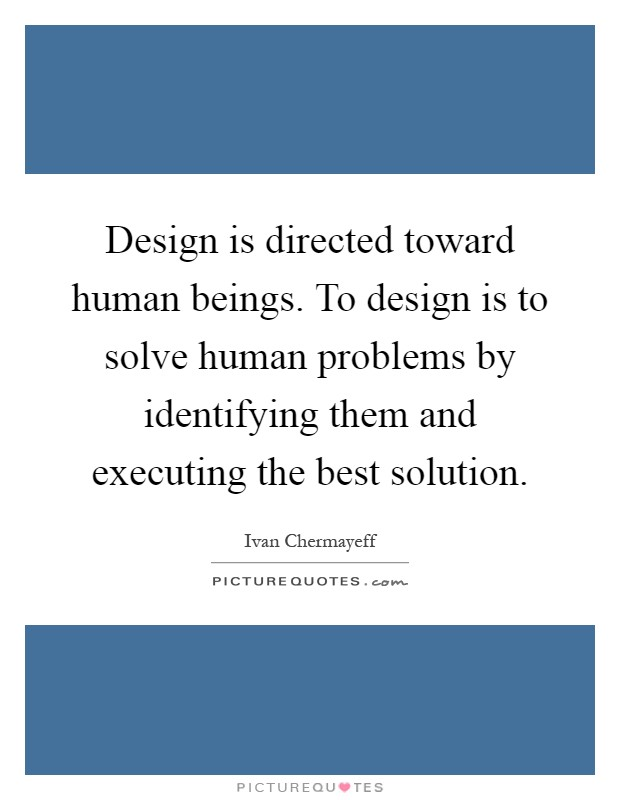 Design is directed toward human beings. To design is to solve human problems by identifying them and executing the best solution Picture Quote #1