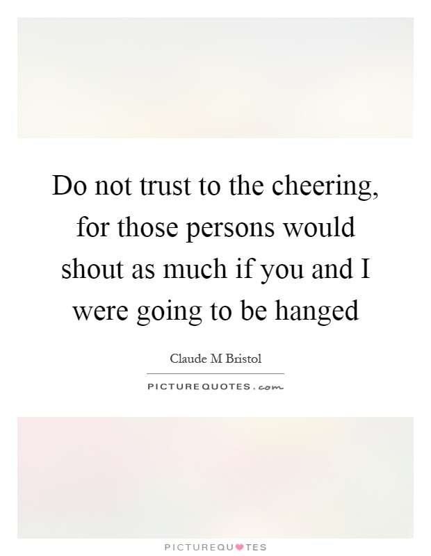 Do not trust to the cheering, for those persons would shout as much if you and I were going to be hanged Picture Quote #1