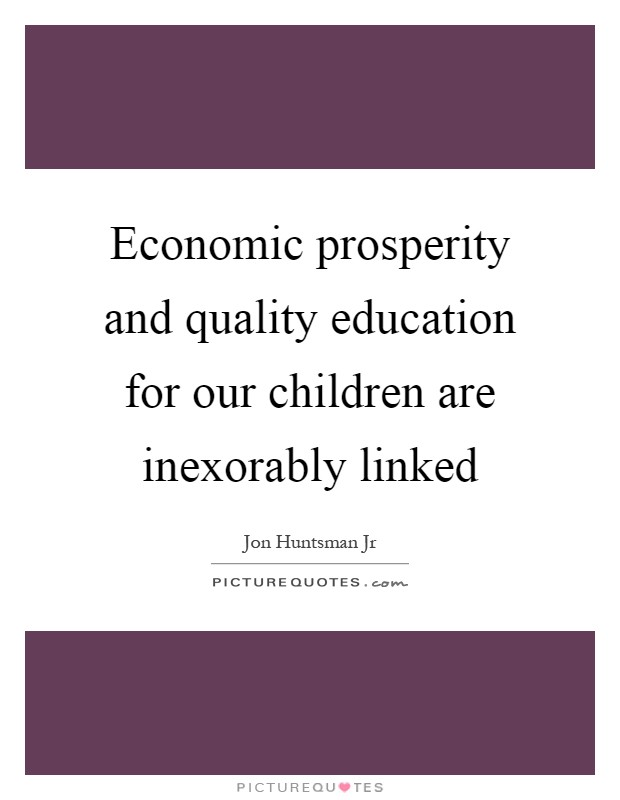 Economic prosperity and quality education for our children are inexorably linked Picture Quote #1