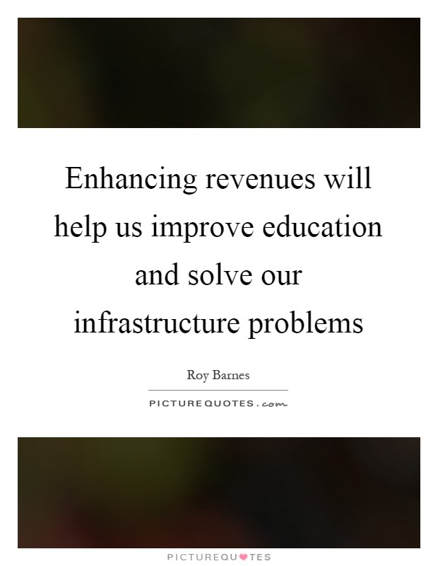 Enhancing revenues will help us improve education and solve our infrastructure problems Picture Quote #1