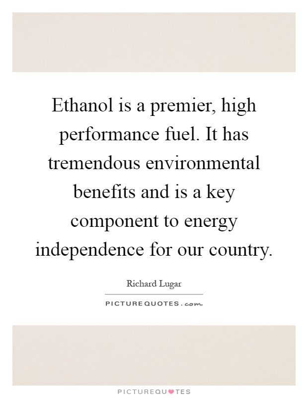 Ethanol is a premier, high performance fuel. It has tremendous environmental benefits and is a key component to energy independence for our country Picture Quote #1