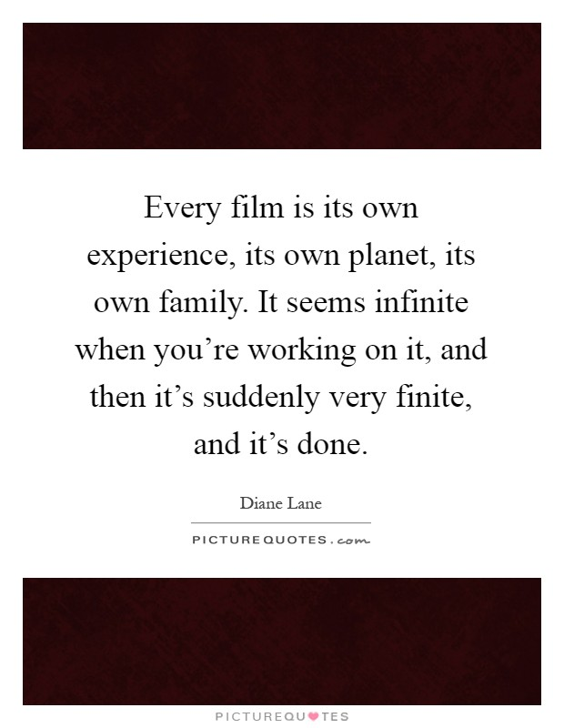 Every film is its own experience, its own planet, its own family. It seems infinite when you're working on it, and then it's suddenly very finite, and it's done Picture Quote #1