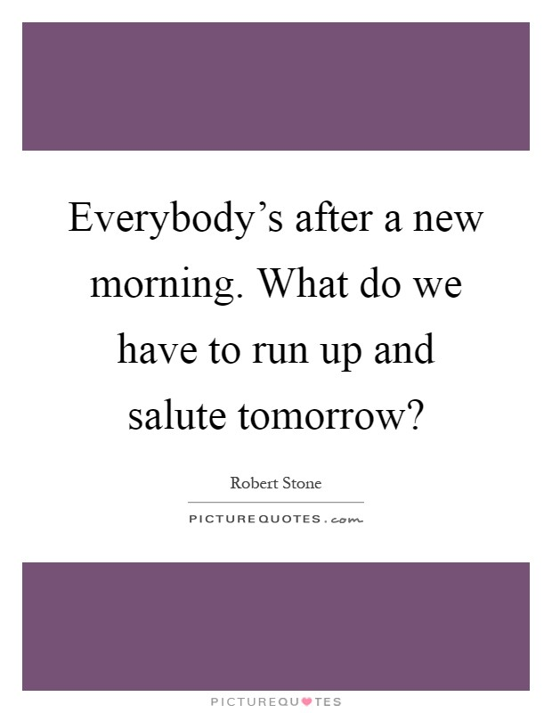 Everybody's after a new morning. What do we have to run up and salute tomorrow? Picture Quote #1