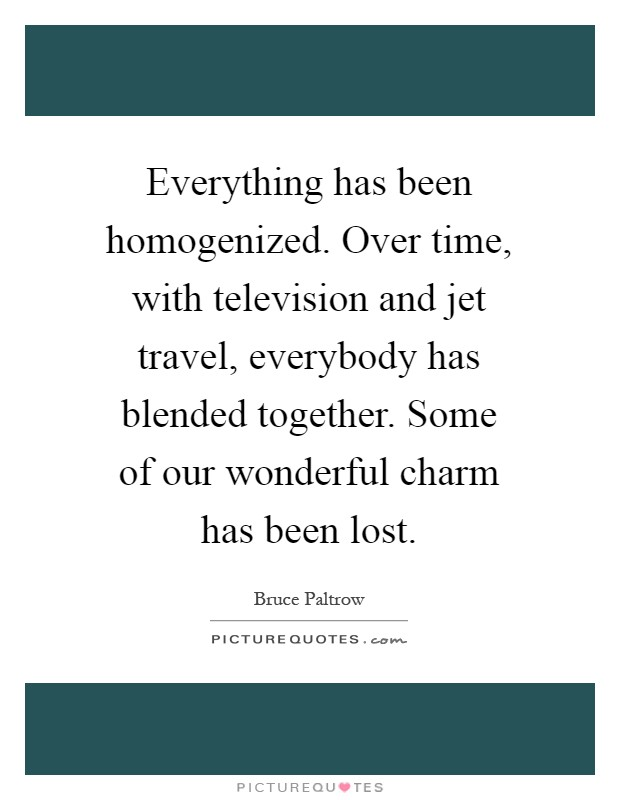 Everything has been homogenized. Over time, with television and jet travel, everybody has blended together. Some of our wonderful charm has been lost Picture Quote #1